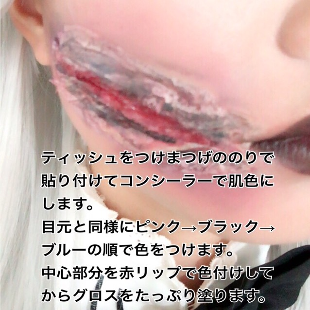 ティッシュを適当に破いてつけまつげののりで貼り付けます。 写真のように傷の部分の外側を盛り上げるように貼ります。 ティッシュをコンシーラーで肌色にします。 目元と同様にピンク→ブラック→ブルーの順で色をつけます。 傷の部分を赤リップで色付けしてからグロスをたっぷり塗ります。 グロスは血のりの代わりです。