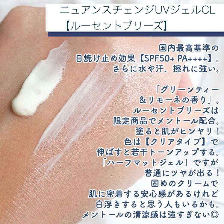 国内最高基準の日焼け止め効果【SPF50+ PA++++】。 さらに水や汗、擦れに強いのがアリィーの特長。    ルーセントブリーズは限定商品でメントール配合という変わった日焼け止め。 塗ると肌がヒンヤリします☺️    色は【クリアタイプ】で、肌に伸ばすと若干トーンアップする感じ!   肌色をコントロールする効果はありませんが、ベースメイクに仕込むと色白に見えます🧐   アリィーのニュアンスチェンジUVジェルは3種類あり、他の2色はパール入りでツヤ肌仕上げ。 ルーセントブリーズは「ハーフマットジェル」とのこと。    ですが実際は普通にツヤが出るので、他の2色と差がないように感じました🙌🏻  パールが入っていないだけかな🤭    固めのクリームで肌に密着する安心感がありますが 白浮きすると思う人もいるかもしれません。  メントールの清涼感は塗った直後だけで強すぎない◎